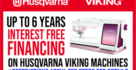 Up to 6 Years of Interest Free Financing for Husqvarna Sewing Machines! Restrictions apply